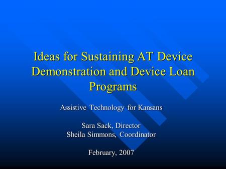Ideas for Sustaining AT Device Demonstration and Device Loan Programs Assistive Technology for Kansans Sara Sack, Director Sheila Simmons, Coordinator.