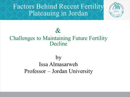Factors Behind Recent Fertility Plateauing in Jordan & Challenges to Maintaining Future Fertility Decline by Issa Almasarweh Professor – Jordan University.
