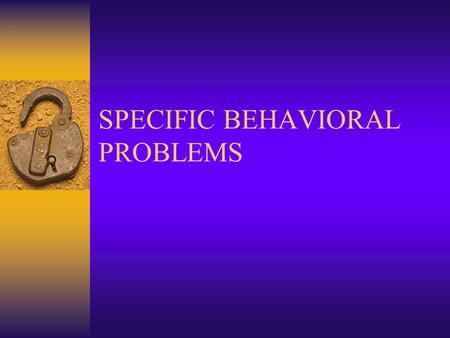 SPECIFIC BEHAVIORAL PROBLEMS. CONSIDERATIONS FOR CARE 1. All behavior has a purpose 2. Experts believe: purpose of behavior is to satisfy unmet needs.