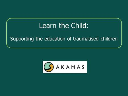 Learn the Child: Supporting the education of traumatised children.