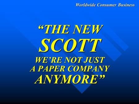 "Worldwide Consumer Business ""THE NEW SCOTT WE'RE NOT JUST A PAPER COMPANY ANYMORE"""