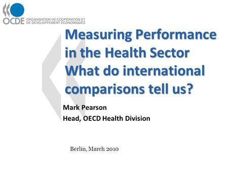 Measuring Performance in the Health Sector What do international comparisons tell us? Mark Pearson Head, OECD Health Division Berlin, March 2010.