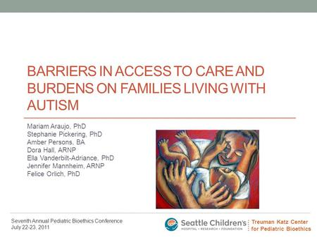 Treuman Katz Center for Pediatric Bioethics Seventh Annual Pediatric Bioethics Conference July 22-23, 2011 BARRIERS IN ACCESS TO CARE AND BURDENS ON FAMILIES.