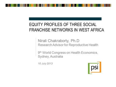 EQUITY PROFILES OF THREE SOCIAL FRANCHISE NETWORKS IN WEST AFRICA Nirali Chakraborty, Ph.D Research Advisor for Reproductive Health 9 th World Congress.