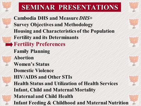 SEMINAR PRESENTATIONS Cambodia DHS and Measure DHS+ Survey Objectives and Methodology Housing and Characteristics of the Population Fertility and its Determinants.