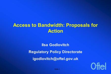 Slide 1 Access to Bandwidth: Proposals for Action Ilsa Godlovitch Regulatory Policy Directorate