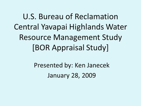 U.S. Bureau of Reclamation Central Yavapai Highlands Water Resource Management Study [BOR Appraisal Study] Presented by: Ken Janecek January 28, 2009.