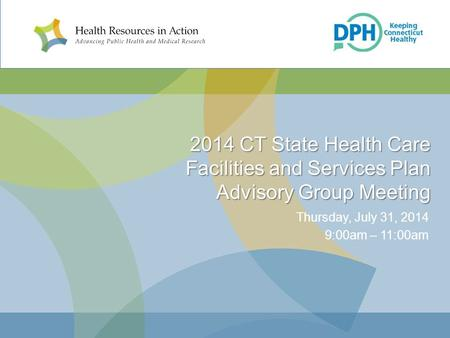 2014 CT State Health Care Facilities and Services Plan Advisory Group Meeting Thursday, July 31, 2014 9:00am – 11:00am.