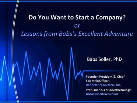 Do You Want to Start a Company? or Lessons from Babs's Excellent Adventure Babs Soller, PhD Founder, President & Chief Scientific Officer Reflectance Medical.