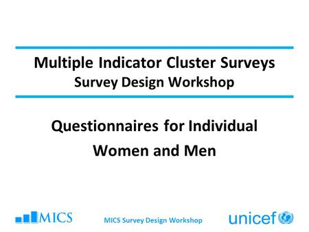 MICS Survey Design Workshop Multiple Indicator Cluster Surveys Survey Design Workshop Questionnaires for Individual Women and Men.