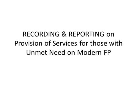 RECORDING & REPORTING on Provision of Services for those with Unmet Need on Modern FP.