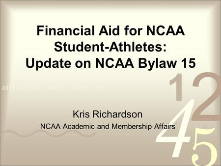 Financial Aid for NCAA Student-Athletes: Update on NCAA Bylaw 15 Kris Richardson NCAA Academic and Membership Affairs.
