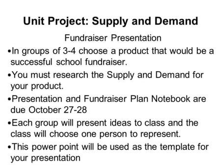 Unit Project: Supply and Demand Fundraiser Presentation In groups of 3-4 choose a product that would be a successful school fundraiser. You must research.