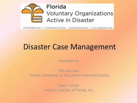 Disaster Case Management Presented by Pam Garrison Florida Conference of The United Methodist Church Gabe Tischler Catholic Charities of Florida, Inc.