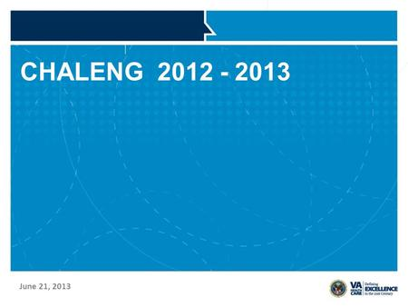 CHALENG 2012 - 2013 June 21, 2013. VETERANS HEALTH ADMINISTRATION Status of 2011 Report –Overview of data from the report –Use of the data Status of 2012.