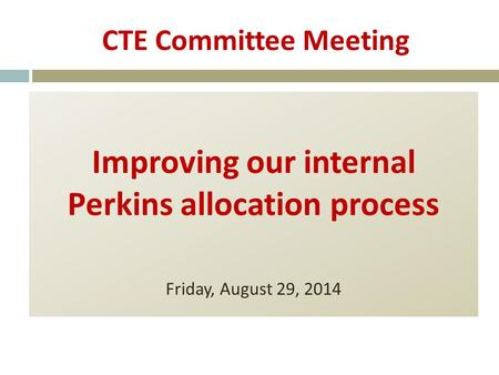 CTE Committee Meeting Improving our internal Perkins allocation process Friday, August 29, 2014.