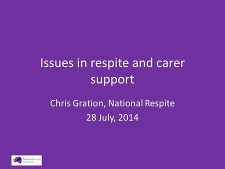Issues in respite and carer support Chris Gration, National Respite 28 July, 2014.