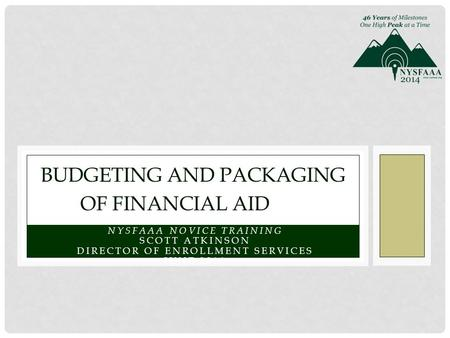 NYSFAAA NOVICE TRAINING SCOTT ATKINSON DIRECTOR OF ENROLLMENT SERVICES JUNE 2014 BUDGETING AND PACKAGING OF FINANCIAL AID.