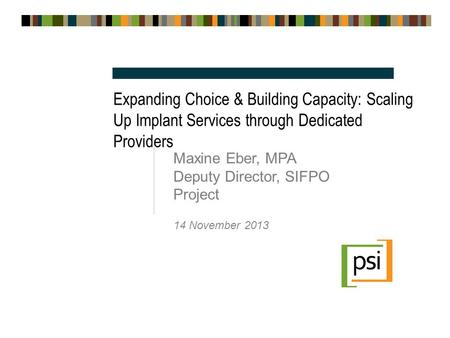 Expanding Choice & Building Capacity: Scaling Up Implant Services through Dedicated Providers Maxine Eber, MPA Deputy Director, SIFPO Project 14 November.