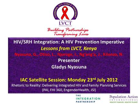 HIV/SRH Integration: A HIV Prevention Imperative Lessons from LVCT, Kenya Nyasuna, G., Otiso, L., Njoroge, I., Ng'ang'a, J., Kilonzo, N. Presenter Gladys.