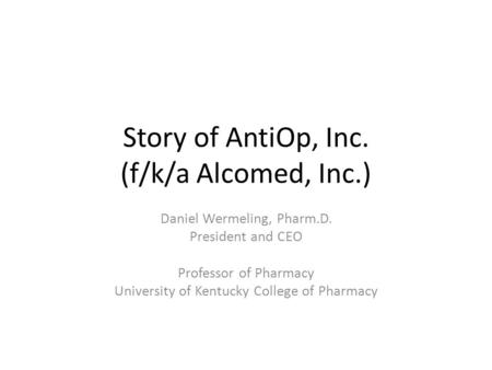 Story of AntiOp, Inc. (f/k/a Alcomed, Inc.) Daniel Wermeling, Pharm.D. President and CEO Professor of Pharmacy University of Kentucky College of Pharmacy.