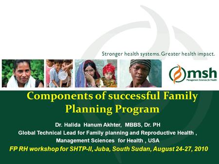 Stronger health systems. Greater health impact. Components of successful Family Planning Program Dr. Halida Hanum Akhter, MBBS, Dr. PH Global Technical.