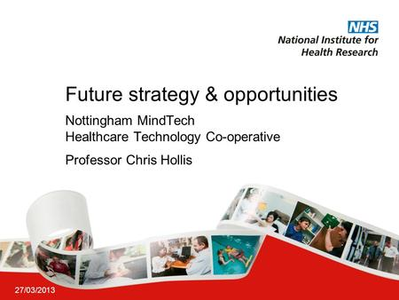 27/03/2013 Future strategy & opportunities Nottingham MindTech Healthcare Technology Co-operative Professor Chris Hollis.