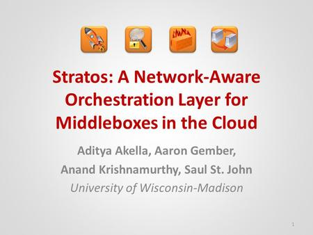 Stratos: A Network-Aware Orchestration Layer for Middleboxes in the Cloud Aditya Akella, Aaron Gember, Anand Krishnamurthy, Saul St. John University of.