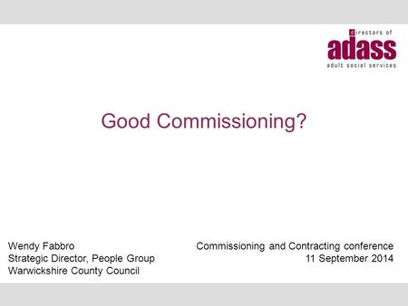 Good Commissioning? Wendy Fabbro Strategic Director, People Group Warwickshire County Council Commissioning and Contracting conference 11 September 2014.