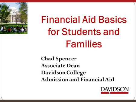 Financial Aid Basics for Students and Families Chad Spencer Associate Dean Davidson College Admission and Financial Aid.