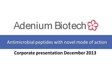 Corporate presentation December 2013 Antimicrobial peptides with novel mode of action.