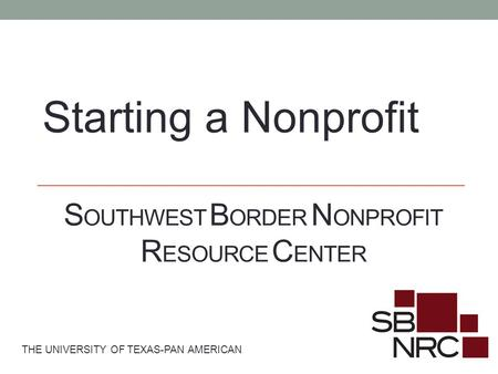 S OUTHWEST B ORDER N ONPROFIT R ESOURCE C ENTER THE UNIVERSITY OF TEXAS-PAN AMERICAN Starting a Nonprofit.