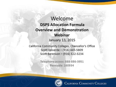 Welcome DSPS Allocation Formula Overview and Demonstration Webinar January 13, 2015 California Community Colleges, Chancellor's Office Scott Valverde –
