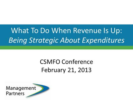 What To Do When Revenue Is Up: Being Strategic About Expenditures CSMFO Conference February 21, 2013.