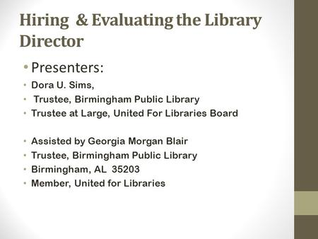 Hiring & Evaluating the Library Director Presenters: Dora U. Sims, Trustee, Birmingham Public Library Trustee at Large, United For Libraries Board Assisted.