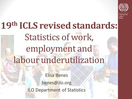 19 th ICLS revised standards : Statistics of work, employment and labour underutilization Elisa Benes ILO Department of Statistics.