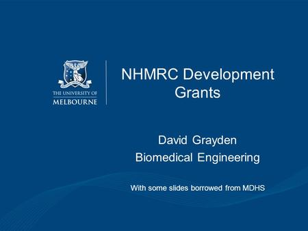 NHMRC Development Grants David Grayden Biomedical Engineering With some slides borrowed from MDHS.
