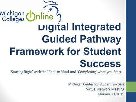 "Digital Integrated Guided Pathway Framework for Student Success ""Starting Right"" with the ""End"" in Mind and ""Completing"" what you Start Michigan Center."