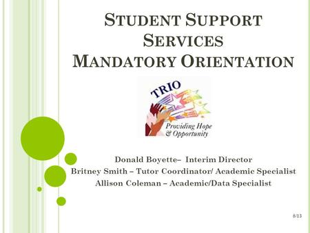 S TUDENT S UPPORT S ERVICES M ANDATORY O RIENTATION Donald Boyette– Interim Director Britney Smith – Tutor Coordinator/ Academic Specialist Allison Coleman.