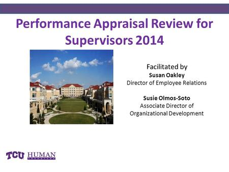 Performance Appraisal Review for Supervisors 2014 Facilitated by Susan Oakley Director of Employee Relations Susie Olmos-Soto Associate Director of Organizational.