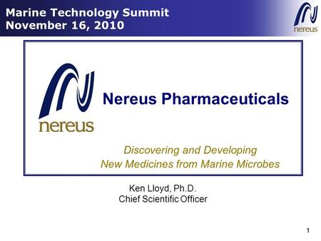 1 Marine Technology Summit November 16, 2010 1 Discovering and Developing New Medicines from Marine Microbes Nereus Pharmaceuticals Ken Lloyd, Ph.D. Chief.