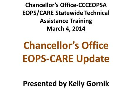 Chancellor's Office-CCCEOPSA EOPS/CARE Statewide Technical Assistance Training March 4, 2014 Chancellor's Office EOPS-CARE Update Presented by Kelly Gornik.