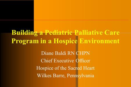 Building a Pediatric Palliative Care Program in a Hospice Environment Diane Baldi RN CHPN Chief Executive Officer Hospice of the Sacred Heart Wilkes Barre,