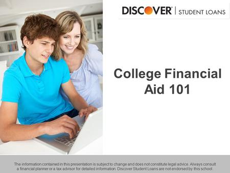 College Financial Aid 101 The information contained in this presentation is subject to change and does not constitute legal advice. Always consult a financial.
