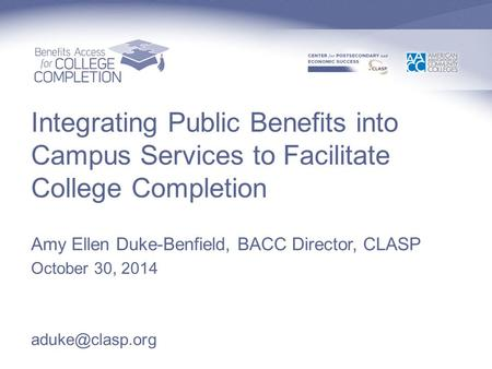 Integrating Public Benefits into Campus Services to Facilitate College Completion Amy Ellen Duke-Benfield, BACC Director, CLASP October 30, 2014