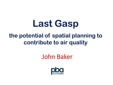 Last Gasp John Baker the potential of spatial planning to contribute to air quality.