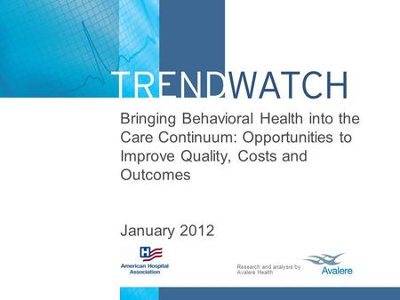 Bringing Behavioral Health into the Care Continuum: Opportunities to Improve Quality, Costs and Outcomes January 2012.