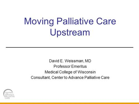 Moving Palliative Care Upstream David E. Weissman, MD Professor Emeritus Medical College of Wisconsin Consultant, Center to Advance Palliative Care.