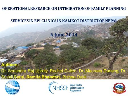 OPERATIONAL RESEARCH ON INTEGRATION OF FAMILY PLANNING SERVICES IN EPI CLINICS IN KALIKOT DISTRICT OF NEPAL 6 June 2014 Authors: Dr. Senendra Raj Uprety,