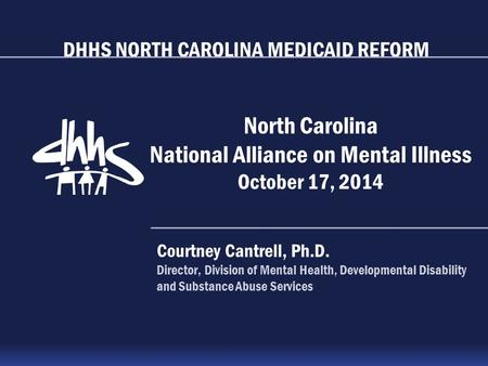 DHHS NORTH CAROLINA MEDICAID REFORM North Carolina National Alliance on Mental Illness October 17, 2014 Courtney Cantrell, Ph.D. Director, Division of.